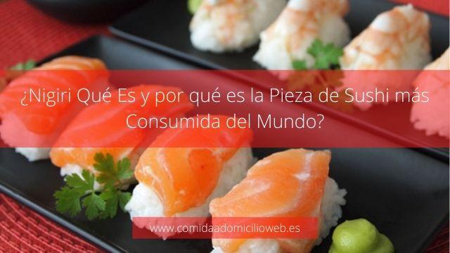 ¿Nigiri Qué Es y por qué es la Pieza de Sushi más Consumida del Mundo